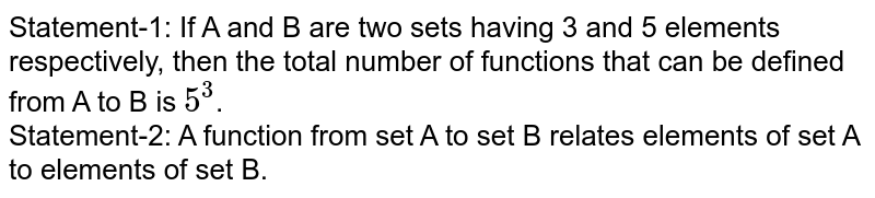 Statement-1: If A and B are two sets having 3 and 5 elements respectively, then the total number of functions that can be defined from A to B is `5^(3)`.  <br> Statement-2: A function from set A to set B relates elements of set A to elements of set B.