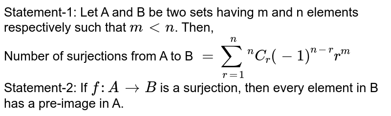 Statement-1: Let A and B be two sets having m and n elements respectively such that `m lt n`. Then, <br> Number of surjections from A to B `=underset(r=1)overset(n)sum .^(n)C_(r) (-1)^(n-r) r^(m)` <br> Statement-2: If `f:A to B` is a surjection, then every element in B has a pre-image in A.