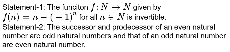 Statement-1: The funciton `f: N to N` given by `f(n)=n-(-1)^(n)` for all `n in N` is invertible. <br> Statement-2: The successor and prodecessor of an even natural number are odd natural numbers and that of an odd natural number are even natural number.