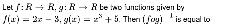 Let `f:R to R, g: R to R` be two functions given by `f(x)=2x-3,g(x)=x^(3)+5`. Then `(fog)^(-1)` is equal to