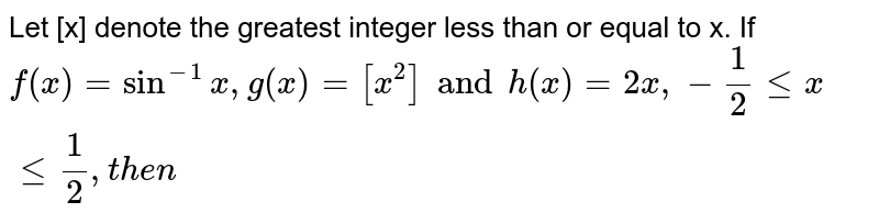 Let [x] denote the greatest integer less than or equal to x. If `f(x)=sin^(-1)x, g(x)=[x^(2)] and h(x)=2x, -(1)/(2) le x le (1)/(2), then`