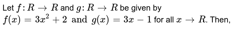Let `f:R to R` and `g:R to R` be given by `f(x)=3x^(2)+2 and g(x)=3x-1` for all `x to R`. Then,