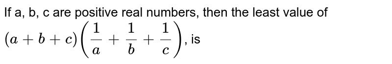 If a, b, c are positive real numbers, then the least value of `(a+b+c)((1)/(a)+(1)/(b)+(1)/( c ))`, is