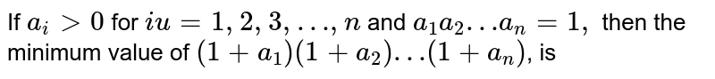 If `a_(i)gt0` for `i u=1, 2, 3, … ,n` and `a_(1)a_(2)…a_(n)=1,` then the minimum value of `(1+a_(1))(1+a_(2))…(1+a_(n))`, is
