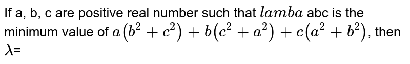 If a, b, c are positive real number such that `lamba` abc is the minimum value of `a(b^(2)+c^(2))+b(c^(2)+a^(2))+c(a^(2)+b^(2))`, then `lambda`=