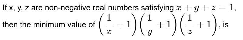 If x, y, z are non-negative real numbers satisfying `x+y+z=1`, then the minimum value of `((1)/(x)+1)((1)/(y)+1)((1)/(z)+1)`, is