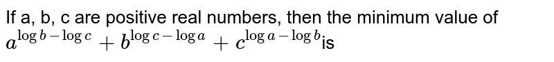 If a, b, c are positive real numbers, then the minimum value of <br> `a^(logb-logc)+b^(logc-loga)+c^(loga-logb)`is