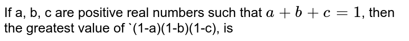 If a, b, c are positive real numbers such that `a+b+c=1`, then the greatest value of `(1-a)(1-b)(1-c), is