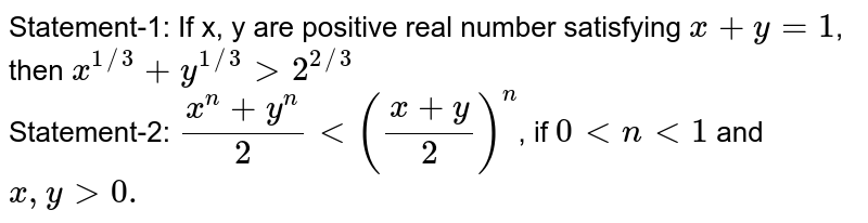Statement-1: If x, y are positive real number satisfying `x+y=1`, then `x^(1//3)+y^(1//3)gt2^(2//3)` <br> Statement-2: `(x^(n)+y^(n))/(2)lt((x+y)/(2))^(n)`, if `0ltnlt1` and `x,ygt0.`