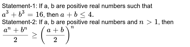 Statement-1: If a, b are positive real numbers such that `a^(3)+b^(3)=16`, then `a+ble4.` <br> Statement-2: If a, b are positive real numbers and `ngt1`, then <br> `(a^(n)+b^(n))/(2)ge((a+b)/(2))^(n)`