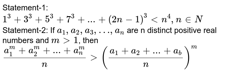 Statement-1: `1^(3)+3^(3)+5^(3)+7^(3)+...+(2n-1)^(3)ltn^(4),n in N` <br> Statement-2: If `a_(1),a_(2),a_(3),…,a_(n)` are n distinct positive real numbers and `mgt1`, then <br> `(a_(1)^(m)+a_(2)^(m)+...+a_(n)^(m))/(n)gt((a_(1)+a_(2)+...+a_(b))/(n))^(m)`