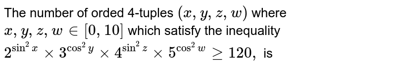 The number of orded 4-tuples `(x,y,z,w)` where `x,y,z,w in[0,10]` which satisfy the inequality <br> `2^(sin^(2)x)xx3^(cos^(2)y)xx4^(sin^(2)z)xx5^(cos^(2)w)gt120,` is