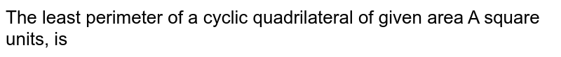 The least perimeter of a cyclic quadrilateral of given area A square units, is