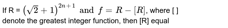 If R = `(sqrt(2) + 1)^(2n+1) and f = R - [R]`, where [ ]  <br>  denote the greatest integer function,  then [R] equal