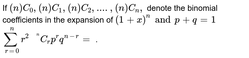 """If `""""""""(n)C_(0), """"""""(n)C_(1), """"""""(n)C_(2), ...., """"""""(n)C_(n), `  denote the  <br> binomial coefficients in the expansion of `(1 + x)^(n) and + p + q =1`  <br> ` sum_(r=0)^(n) r^(2) """"""""^(2)C_(r) p^(r) q^(n-r) = ` ."""