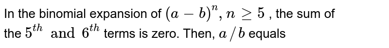 In the binomial expansion of `(a - b)^(n) , n ge 5` , the sum of  <br> the ` 5^(th) and 6^(th)`  terms is zero. Then, `a//b` equals