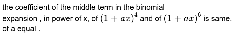 the coefficient of the middle term in the binomial  <br>  expansion , in power of x, of `(1 + ax)^(4) `  and of ` ( 1 + ax)^(6)`  is same, of a equal  .