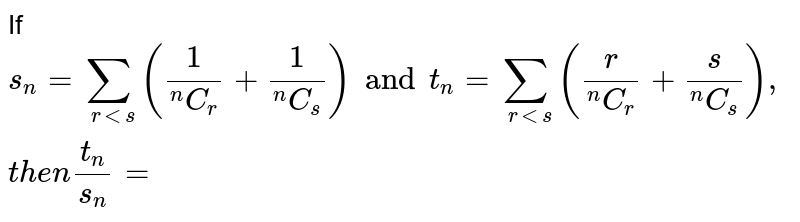 """If `s_(n) = sum_(r lts)  ((1)/(""""""""^(n)C_(r)) +(1)/(""""""""^(n)C_(s)))and t_(n) =sum_(r=0)^(n)( (r)/(""""""""^(n)C_(r))+(s)/(""""""""^(n)C_(s))), then (t_(n))/(s_(n)) = `"""