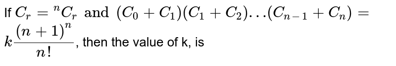 """If `C_(r) = """"""""^(n)C_(r) and (C_(0) + C_(1)) (C_(1) + C_(2)) … (C_(n-1) + C_(n)) = `  <br> `k ((n +1)^(n))/(n!)`, then the value of k, is"""