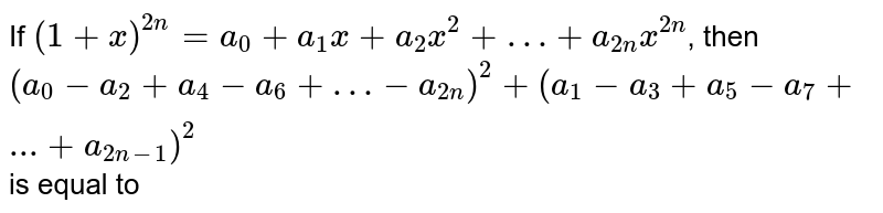If `(1 + x)^(2n) = a_(0) + a_(1) x + a_(2) x^(2) +… + a_(2n) x^(2n)`, then <br> `(a_(0) - a_(2) + a_(4) - a_(6) +…- a_(2n))^(2)+(a_(1) - a_(3) + a_(5) - a_(7) +...+a_(2n-1))^(2)` is equal to