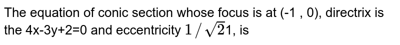 The equation of conic section whose focus is at (-1 , 0), directrix is the 4x-3y+2=0 and eccentricity `1//sqrt2`1, is