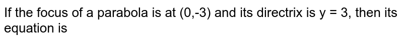 If the focus of a parabola is at (0, 3) and its directrix is y = 3, then its equation is
