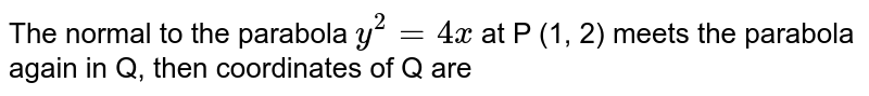 The normal to the parabola `y^(2)=4x` at P (1, 2) meets the parabola again in Q, then coordinates of Q are