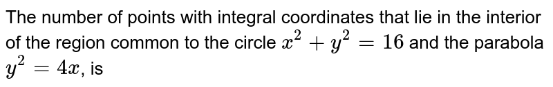 The number of points with integral coordinates that lie in the interior of the region common to the circle `x^(2)+y^(2)=16` and the parabola `y^(2)=4x`, is