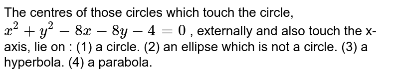 The centre of  those circles which touch the circle `x^(2)+y^(2)-8x-8y-4=0` externally and also touch the x-axis, lie on