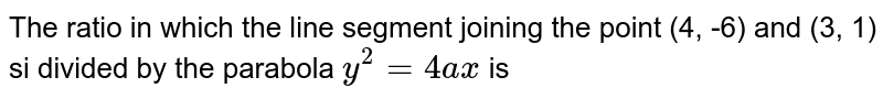 The ratio in which the line segment joining the point (4, -6) and (3, 1) si divided by the parabola `y^(2)=4ax` is