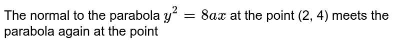 The normal to the parabola `y^(2)=8ax` at the point (2, 4) meets the parabola again at eh point