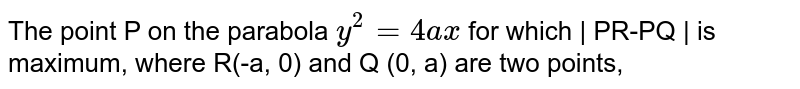 The point P on the parabola `y^(2)=4ax` for which | PR-PQ | is maximum, where R(-a, 0) and Q (0, a) are two points,