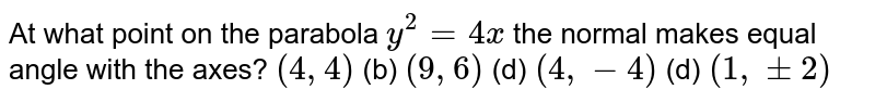 At what point on the parabola `y^(2)=4x` the normal makes equal angles with the axes ?