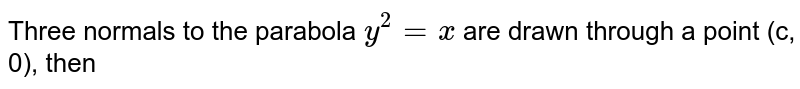 Three normals to the parabola `y^(2)=4ax` are drawn through a point (c, 0), then