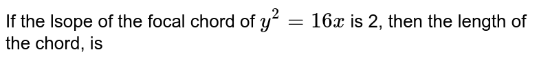 If the lsope of the focal chord of `y^(2)=16x` is 2, then the length of the chord, is