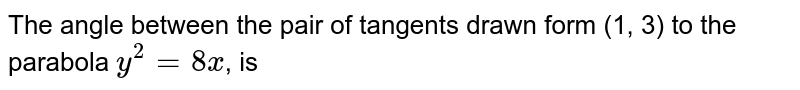 The angle between the pair of tangents drawn form (1, 3) to the parabola `y^(2)=8x`, is