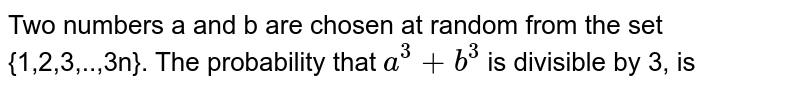 Two numbers a and b are chosen at random from the set {1,2,3,..,3n}. The probability that `a^(2)+b^(2)` is divisible by 3, is