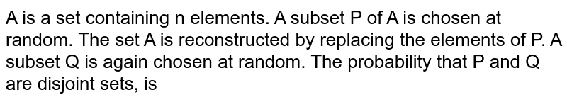 A is a set containing n elements. A subset P of A is chosen at random. The set A is reconstructed by replacing the elements of P. A subset Q is again chosen at random. The probability that P and Q are disjoint sets, is