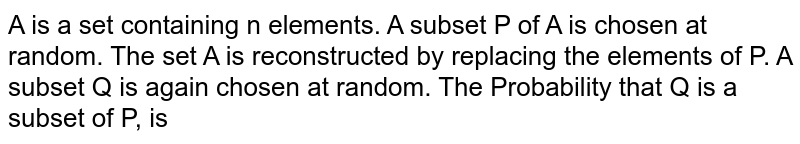 A is a set containing n elements. A subset P of A is chosen at random. The set A is reconstructed by replacing the elements of P. A subset Q is again chosen at random. The Probability that Q is a subset of P, is