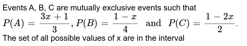 """Events A, B, C are mutually exclusive events such that `P(A)=(3x+1)/(3), P(B)=(1-x)/(4) """" and """" P(C )=(1-2x)/(2)`. The set of all possible values of x are in the interval"""