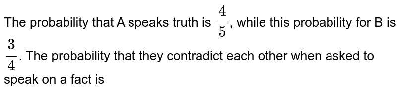 The probability that A speaks truth is `(4)/(5)`, while this probability for B is `(3)/(4)`. The probability that they contradict each other when asked to speak on a fact is