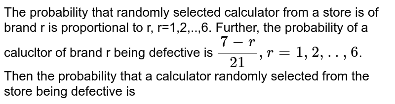 The probability that randomly selected calculator from a store is of brand r is proportional to r, r=1,2,..,6. Further, the probability of a calucltor of brand r being defective is `(7-r )/(21), r=1,2,..,6`. Then the probability that a calculator randomly selected from the store being defective is