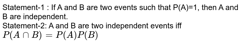 Statement-1 : If A and B are two events such that P(A)=1, then A and B are independent. <br> Statement-2: A and B are two independent events iff <br> `P(A cap B)=P(A)P(B)`