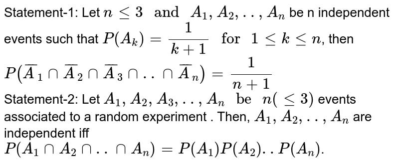 """Statement-1: Let `n le 3 """" and """" A_(1), A_(2),.., A_(n)` be n independent events such that `P(A_(k))=(1)/(k+1) """" for """" 1 le k le n`, then <br> `P(overlineA_(1) cap overlineA_(2) cap overlineA_(3) cap.. cap overlineA_(n))=(1)/(n+1)` <br> Statement-2: Let `A_(1), A_(2), A_(3),.., A_(n) """" be """" n(le 3)` events associated to a random experiment . Then, `A_(1), A_(2),.., A_(n)` are independent iff `P(A_(1) cap A_(2) cap .. cap A_(n))=P(A_(1))P(A_(2))..P(A_(n))`."""
