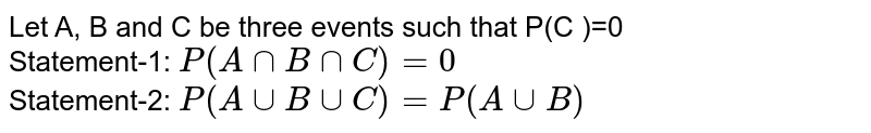 Let A, B and C be three events such that P(C )=0 <br> Statement-1: `P(A cap B cap C)=0` <br> Statement-2: `P(A cup B cup C)=P(A cup B)`