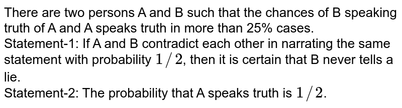 There are two persons A and B such that the chances of B speaking truth of A and A speaks truth in more than 25% cases. <br> Statement-1: If A and B contradict each other in narrating the same statement with probability `1//2`, then it is certain that B never tells a lie. <br> Statement-2: The probability that A speaks truth is `1//2`.