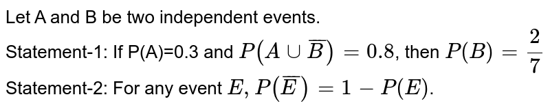 Let A and B be two independent events. <br> Statement-1: If P(A)=0.3 and `P(A cup overline(B))=0.8`, then `P(B)=(2)/(7)` <br> Statement-2: For any event `E, P(overline(E ))=1-P(E )`.