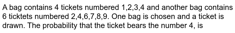 A bag contains 4 tickets numbered 1,2,3,4 and another bag contains 6 ticktets numbered 2,4,6,7,8,9. One bag is chosen and a ticket is drawn. The probability that the ticket bears the number 4, is