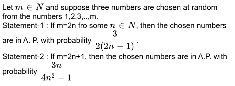 Let `m in N` and suppose three numbers are chosen at random from the numbers 1,2,3,..,m. <br> Statement-1 : If m=2n fro some `n in N`, then the chosen numbers are in A. P. with probability `(3)/(2(2n-1))`. <br> Statement-2 : If m=2n+1, then the chosen numbers are in A.P. with probability `(3n)/(4n^(2)-1)`