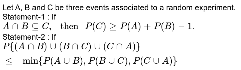 """Let A, B and C be three events associated to a random experiment. <br> Statement-1 : If `A cap B sube C, """" then """" P(C )ge P(A)+P(B)-1`. <br> Statement-2 : If `P{(A cap B) cup (B cap C) cup (C cap A)} le """" min"""" {P(A cup B),P(B cup C),P(C cup A)}`"""